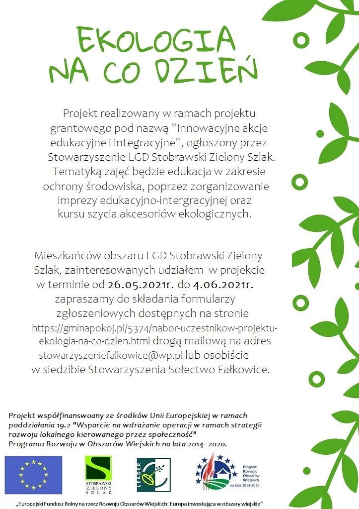 """Plakat przedstawia informacje nt Projektu realizowanego w ramach projektu grantowego pod nazwą """"Innowacyjne akcje edukacyjne i integracyjne"""" ogłoszony przez Stowarzyszenie LGD Stobrawski Zielony Szlak. Tematyką zajęć będzie edukacja w zakresie ochrony środowiska, poprzez zorganizowanie imprezy edukacyjno-integracyjnej oraz kursu szycia akcesoriów ekologicznych.  Mieszkańców obszaru LGD Stobrawski Zielony Szlak, zainteresowanych udziałem w projekcie, w terminie od 26.05.2021r. do 4.06.2021r. zapraszamy do składania formularzy zgłoszeniowych dostępnych na stronie https://gminapokoj.pl/5374/2069/nabor-uczestnikow-projektu-ekologia-na-co-dzien.html drogą mailową na adres stowarzyszeniefalkowice@wp.pl lub osobiście w siedzibie Stowarzyszenie Sołectwo Fałkowice."""