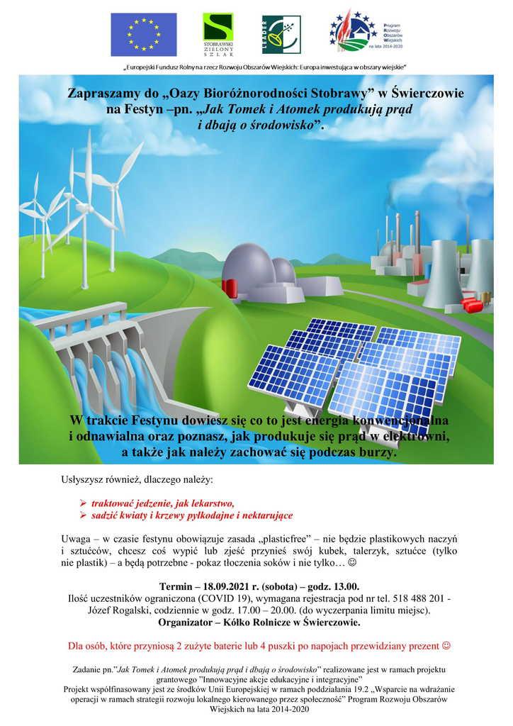"""Zapraszamy do """"Oazy Bioróżnorodności Stobrawy"""" w Świerczowie na Festyn –pn. """"Jak Tomek i Atomek produkują prąd i dbają o środowisko"""".  W trakcie Festynu dowiesz się co to jest energia konwencjonalna i odnawialna oraz poznasz, jak produkuje się prąd w elektrowni, a także jak należy zachować się podczas burzy.  Usłyszysz również, dlaczego należy traktować jedzenie, jak lekarstwo, sadzić kwiaty i krzewy pyłkodajne i nektarujące.  Uwaga – w czasie festynu obowiązuje zasada """"plasticfree"""" – nie będzie plastikowych naczyń i sztućców, chcesz coś wypić lub zjeść przynieś swój kubek, talerzyk, sztućce (tylko nie plastik) – a będą potrzebne - pokaz tłoczenia soków i nie tylko.  Termin – 18.09.2021 r. (sobota) – godz. 13.00. Ilość uczestników ograniczona (COVID 19), wymagana rejestracja pod nr tel. 518 488 201 - Józef Rogalski, codziennie w godz. 17.00 – 20.00. (do wyczerpania limitu miejsc). Organizator – Kółko Rolnicze w Świerczowie.  Dla osób, które przyniosą 2 zużyte baterie lub 4 puszki po napojach przewidziany prezent.  Zadanie pn.""""Jak Tomek i Atomek produkują prąd i dbają o środowisko"""" realizowane jest w ramach projektu grantowego """"Innowacyjne akcje edukacyjne i integracyjne"""". Projekt współfinasowany jest ze środków Unii Europejskiej w ramach poddziałania 19.2 """"Wsparcie na wdrażanie operacji w ramach strategii rozwoju lokalnego kierowanego przez społeczność"""" Program Rozwoju Obszarów Wiejskich na lata 2014-2020."""